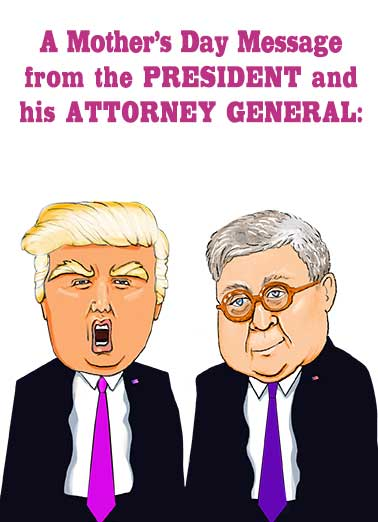 Trump Barr Mom Funny Mother's Day  Funny A special Mother's Day Wish from the President and his Attorney General.  Send this funny card to the Moms in your life.