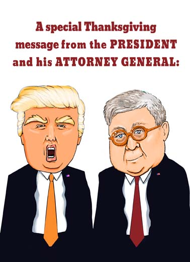 Trump and Barr Thanksgiving Funny Thanksgiving  Cartoons Send this funny President Donald Trump and Attorney General Bill Barr thanksgiving card to friends and family.  Personalize the inside and mail same day.  it's now time big day