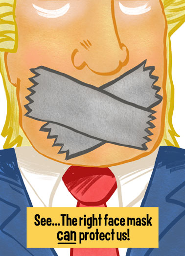 Trump Duct Tape  Funny Political  Cartoons An illustration of president Donald Trump with duct tape over his face with the words 'See... the right mask can can protect us'. | happy birthday face mask president donald trump duct tape protect us illustration political republican democrat white house election 2020 Have a quiet stress-free Birthday!