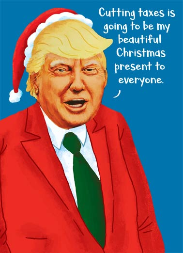 Trump Gift Funny Christmas Card  President Trump's Tax Cuts are your Christmas gift (and his)! | christmas, santa, donald, trump, political, fun ...especially to me.