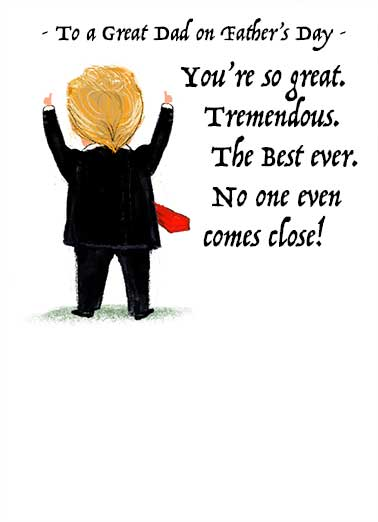 Trump Great Dad Funny Father's Day Card Funny Say Happy Father's Day with this funny President Trump cartoon card for Dad.  Just tell us where to send it, we'll print it, produce it, and mail it - and include the Free First-Class Postage.  Well except for me. I'm Still the Best at Everything.