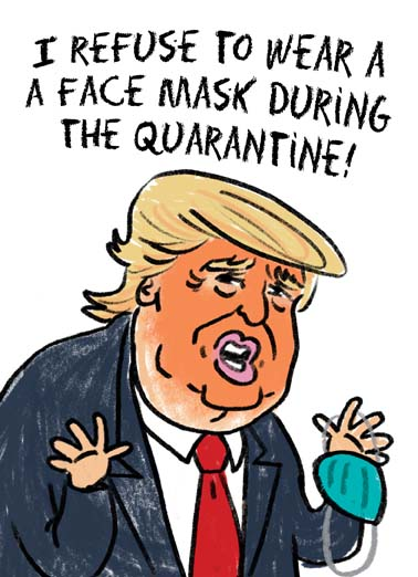 Trump No Mask Funny  Card  President Donald Trump won't wear a mask during the coronavirus quarantine because it will mess up his spray tan on this funny birthday card, say happy quarantine birthday with this funny card featuring president Donald trump not wearing a face mask during the coronavirus quarantine, why won't President Donald trump wear a face mask during the coronavirus quarantine,   It might rub off my perfect spray tan!