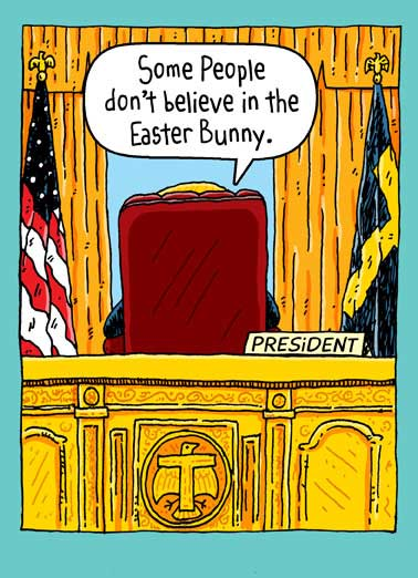 The President Believes In Easter Bunny Funny Republican Card  President Donald J. Trump behind his desk in the Oval Office| potus, pres, don, donny, donaldtrump, drumpf, washington dc, white house, cartoon, comic, fun, funny, flag, america, easter bunny, believe, rabbit Sad. Pathetic. Total Losers.