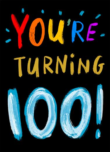 "Turning 100 Funny  Card  Say Happy Birthday with this ""You're Turning 100"" funny Birthday card. Whether your recipient is turning 10, 20, 30, 40, 50, 60, 70, 80... or even one hundred -- it's never too early to wish someone a happy century birthday. Oops... Guess I'm a little early with this one. Happy Birthday"