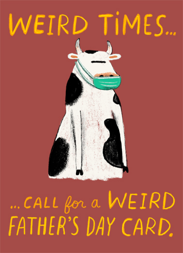 "Weird Times Dad Funny Father's Day  Quarantine Send a wish with this funny ""Get Weird Cow"" Father's Day card or Ecard to put a smile on someone's face today... and we'll include Free first-class postage on all printed cards and a free printout link on all Ecards that arrive instantly.  GET WEIRD on Father's Day"