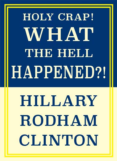 What Happened  Funny Political Card  A book by Hillary Rodham Clinton that say, 'Holy Crap! What the HELL happened. | book president secretary of state hell crap write writing political republican democrat Trump Donald Hillary Rodham Clinton white house washington d.c. oval office It's your Birthday- Hope it goes according to plan.