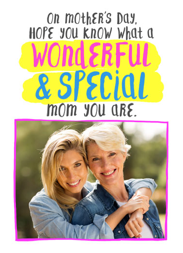 Wonderful Special Mom Funny Mother's Day   On Mother's Day, hope you know what a wonderful and special mom you are. | hope wonderful special know mom mother mother's day love sure add photo  I sure do.