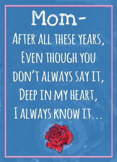 Your Favorite MD Funny Mother's Day  Funny Mom- after all these years, even though you don't always say it, deep in my heart, I always know it. | mom mother mother's day deep heart favorite secret always rose flower  That I'm totally your favorite. (I promise it'll be our little secret)