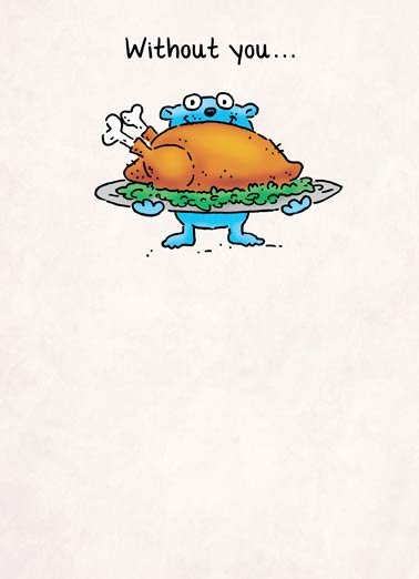 Without You Thanksgiving Funny Thanksgiving Card  Without you Thanksgiving is a big turkey greeting card | cartoon, comic, illustration, critter, sweet, thanks, fall, autumn, feast, harvest, food Thanksgiving is just a Big Turkey